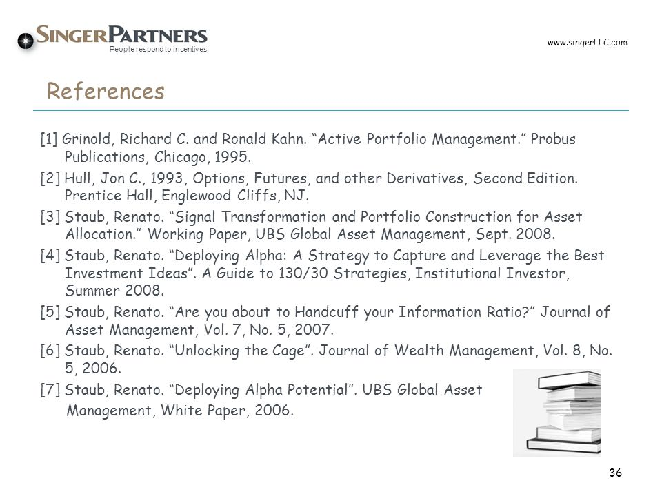 www.singerLLC.com References. [1] Grinold, Richard C. and Ronald Kahn. Active Portfolio Management. Probus Publications, Chicago, 1995.
